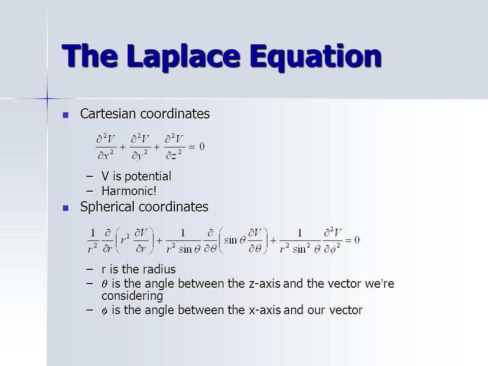 The Laplace Equation Cartesian coordinates Cartesian coordinates –V is potential –Harmonic! Spherical coordinates Spherical coordinates –r is the radi