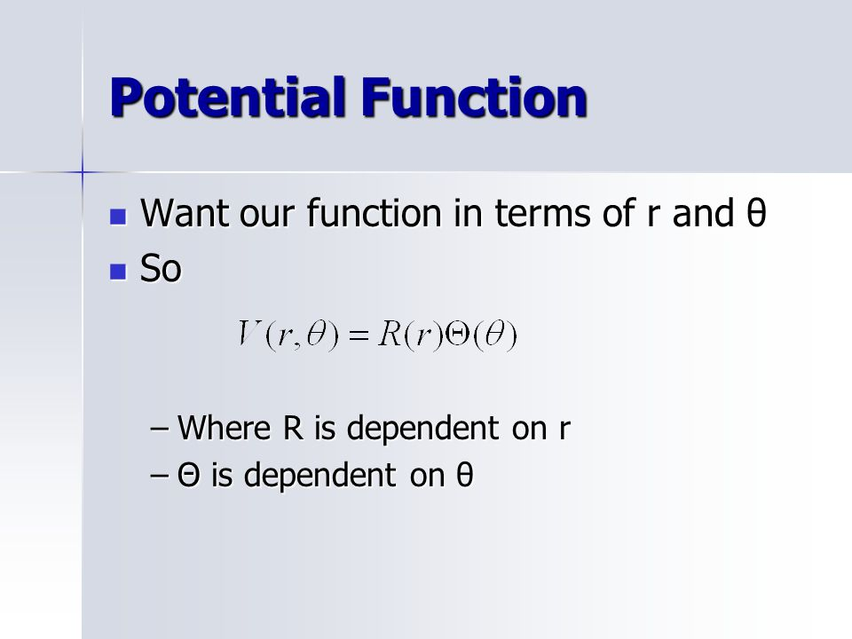 Potential Function Want our function in terms of r and θ Want our function in terms of r and θ So So –Where R is dependent on r –Θ is dependent on θ