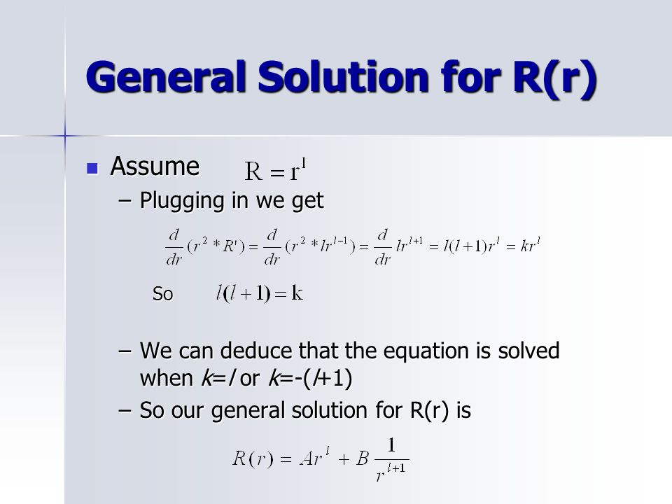 General Solution for R(r) Assume Assume –Plugging in we get So –We can deduce that the equation is solved when k=l or k=-(l+1) –So our general solution for R(r) is