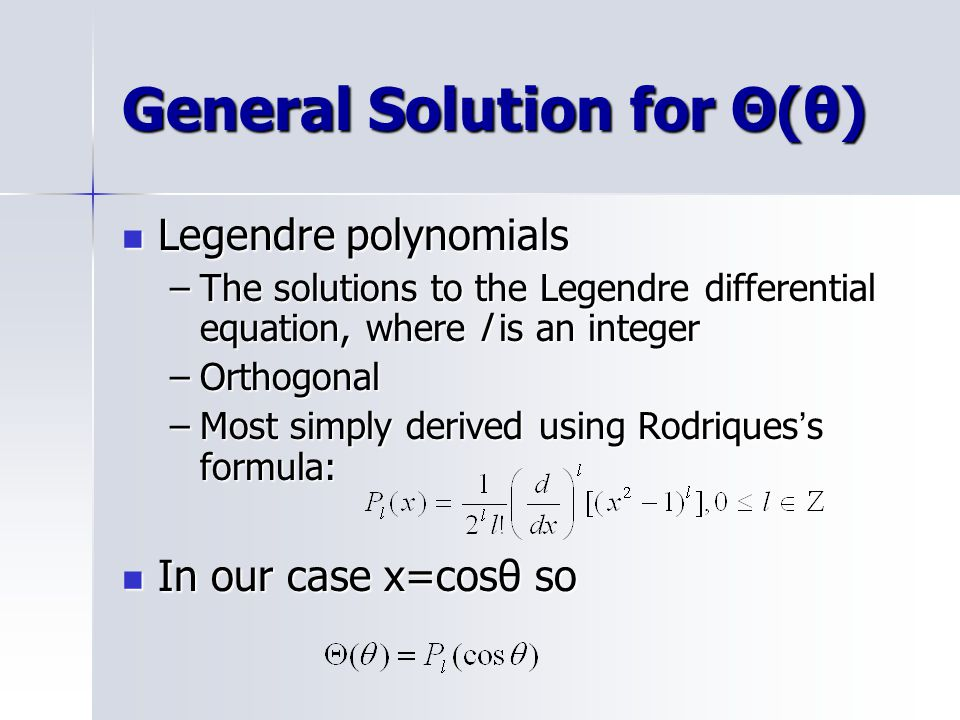 General Solution for Θ(θ) Legendre polynomials Legendre polynomials –The solutions to the Legendre differential equation, where l is an integer –Orthogonal –Most simply derived using Rodriques ' s formula: In our case x=cosθ so In our case x=cosθ so