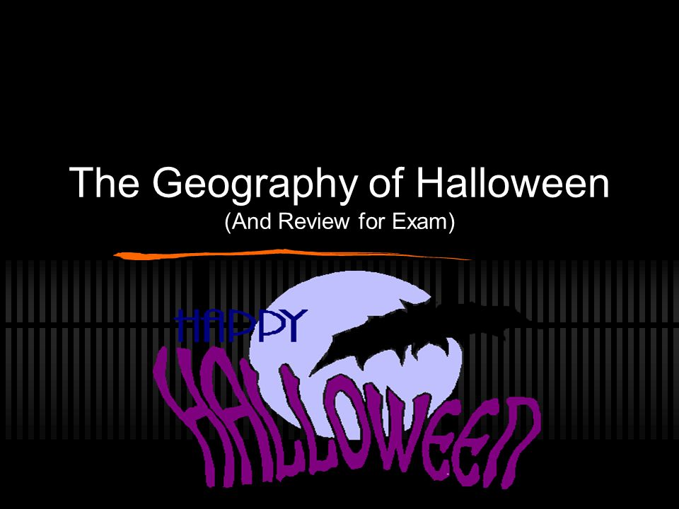 The Geography of Halloween (And Review for Exam)