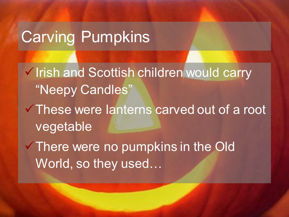 """Carving Pumpkins Irish and Scottish children would carry """"Neepy Candles"""" These were lanterns carved out of a root vegetable There were no pumpkins in"""