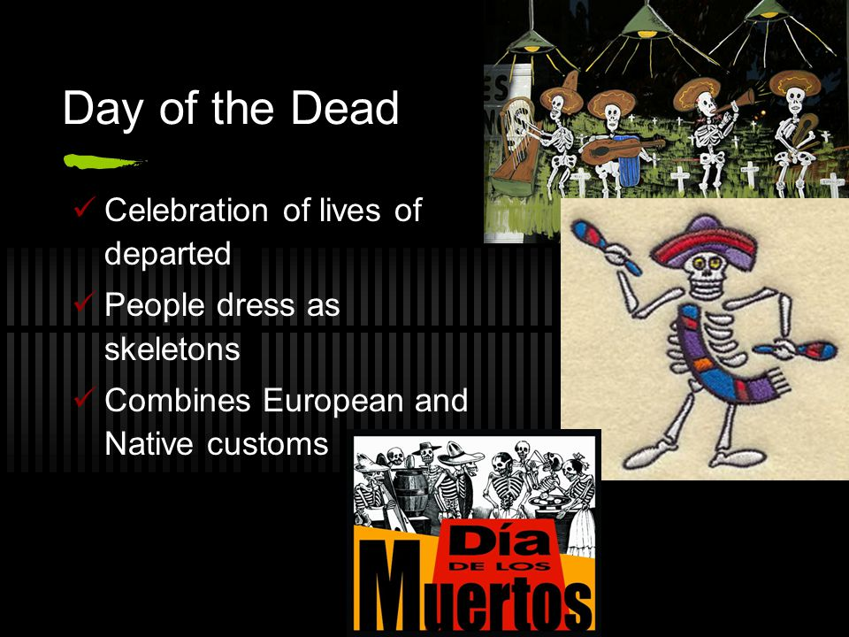Day of the Dead Celebration of lives of departed People dress as skeletons Combines European and Native customs
