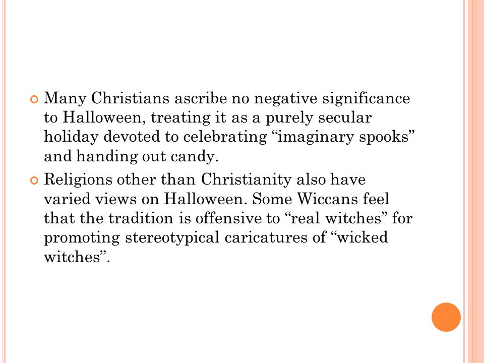 Many Christians ascribe no negative significance to Halloween, treating it as a purely secular holiday devoted to celebrating imaginary spooks and handing out candy.