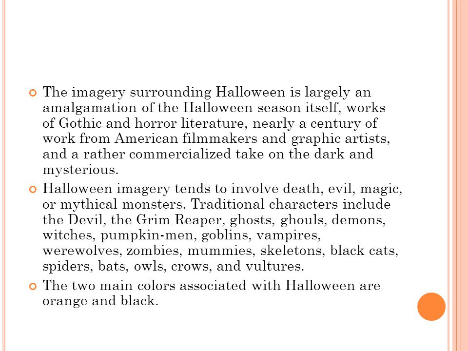 The imagery surrounding Halloween is largely an amalgamation of the Halloween season itself, works of Gothic and horror literature, nearly a century of work from American filmmakers and graphic artists, and a rather commercialized take on the dark and mysterious.