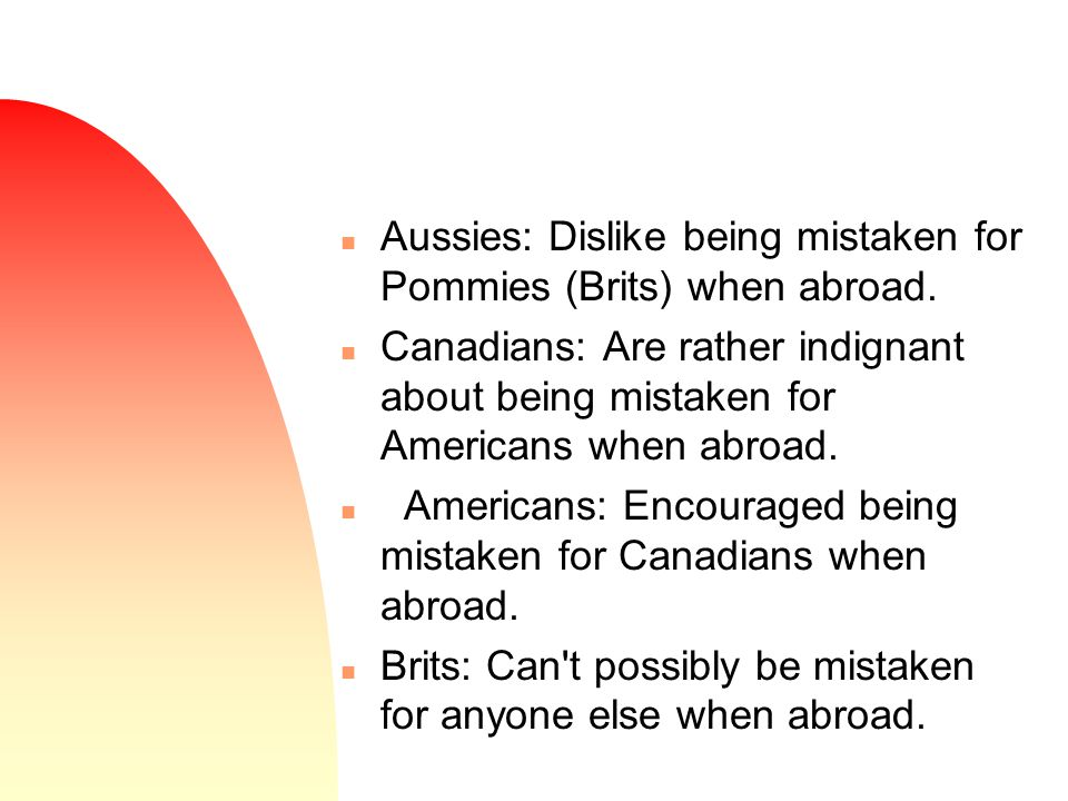 n Aussies: Dislike being mistaken for Pommies (Brits) when abroad.