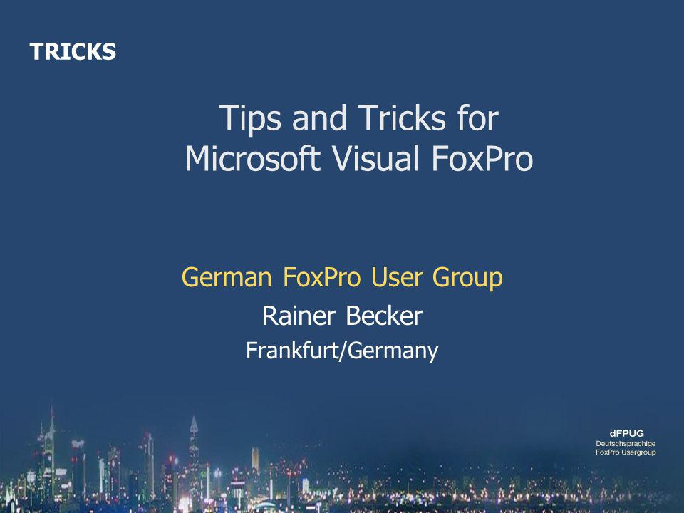 Tips and Tricks for Microsoft Visual FoxPro German FoxPro User Group Rainer Becker Frankfurt/Germany TRICKS