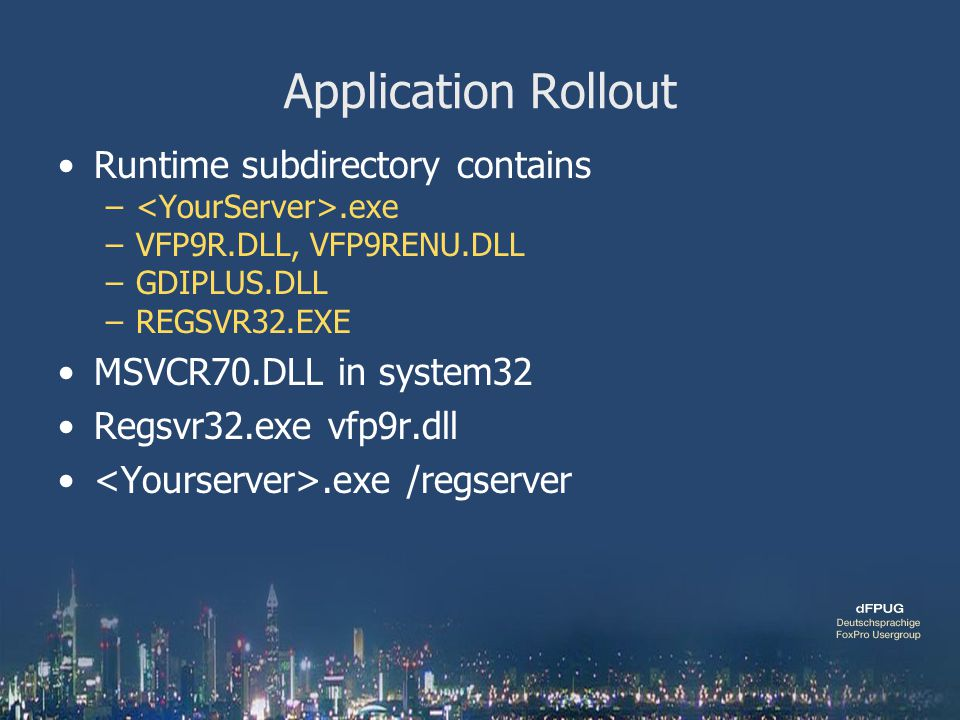 Application Rollout Runtime subdirectory contains –.exe –VFP9R.DLL, VFP9RENU.DLL –GDIPLUS.DLL –REGSVR32.EXE MSVCR70.DLL in system32 Regsvr32.exe vfp9r.dll.exe /regserver