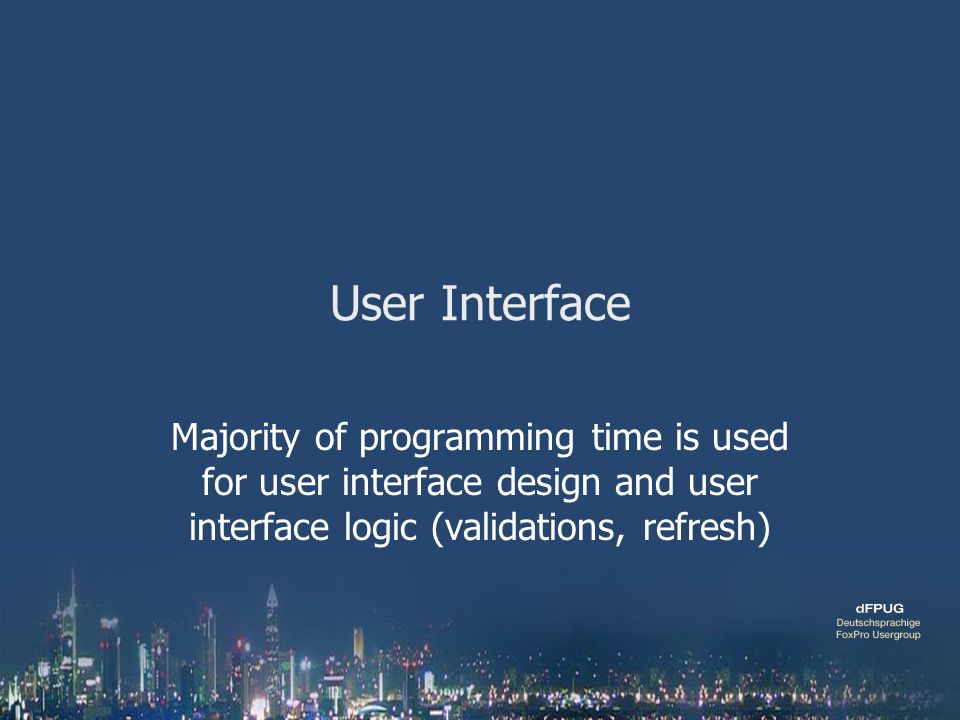 User Interface Majority of programming time is used for user interface design and user interface logic (validations, refresh)