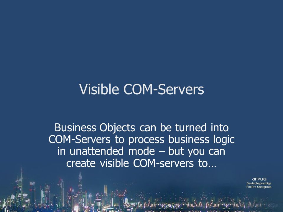 Visible COM-Servers Business Objects can be turned into COM-Servers to process business logic in unattended mode – but you can create visible COM-serv