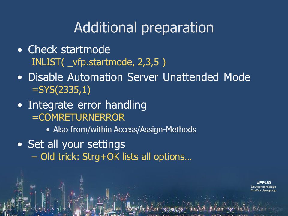 Additional preparation Check startmode INLIST( _vfp.startmode, 2,3,5 ) Disable Automation Server Unattended Mode =SYS(2335,1) Integrate error handling