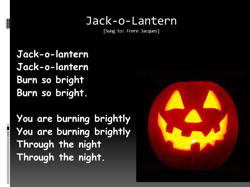 Jack-o-Lantern [Sung to: Frere Jacques] Jack-o-lantern Burn so bright Burn so bright.