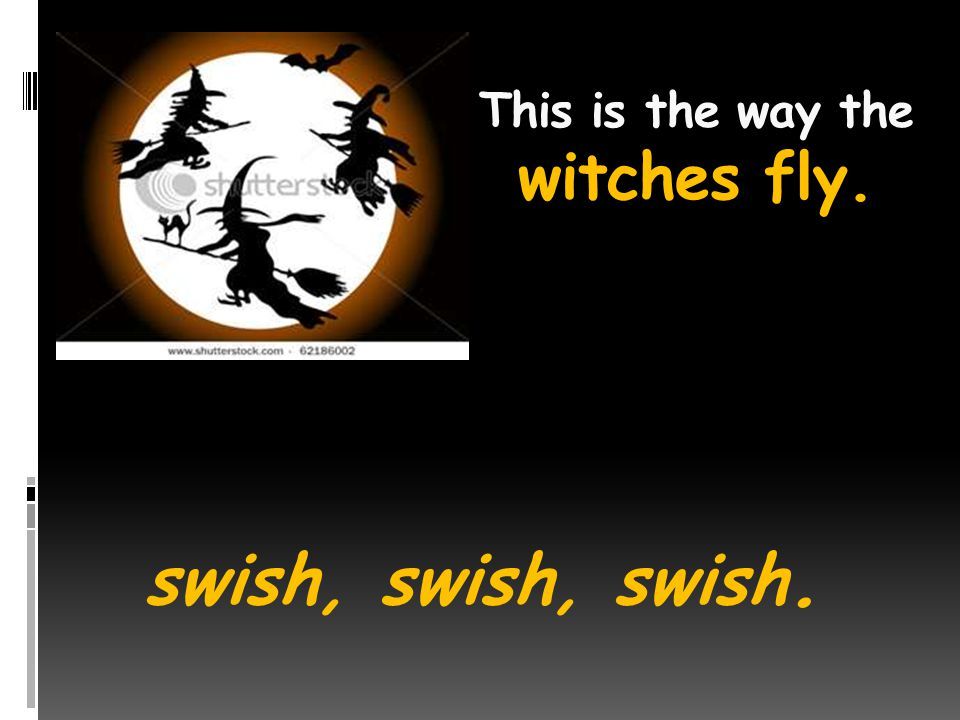 This is the way the witches fly. swish, swish, swish.