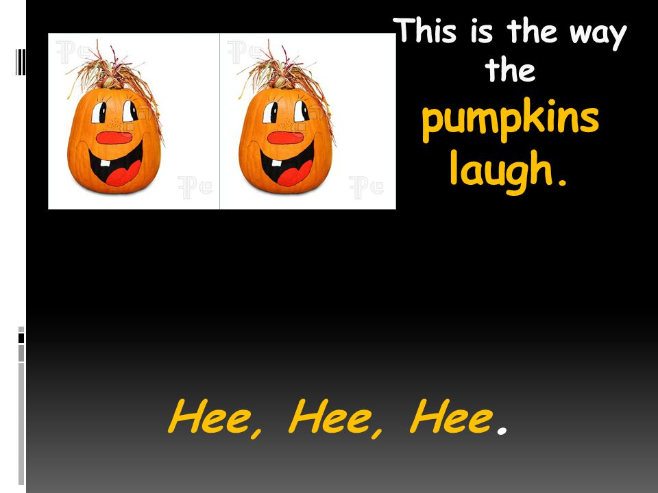 This is the way the pumpkins laugh. Hee, Hee, Hee.