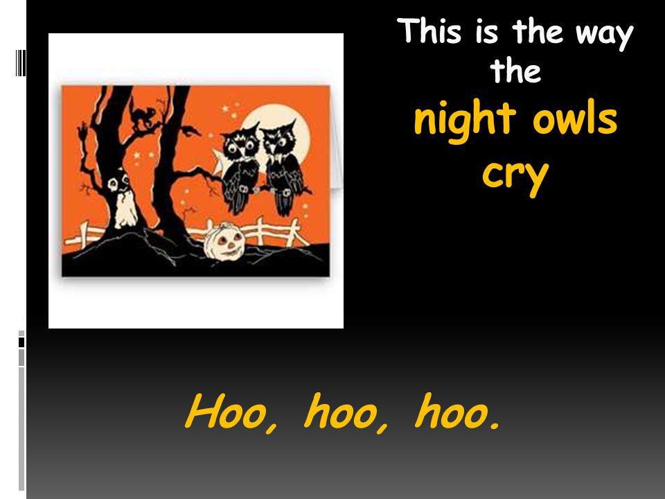 This is the way the night owls cry Hoo, hoo, hoo.