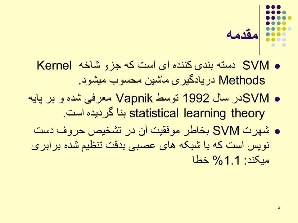 2 مقدمه SVM دسته بندی کننده ای است که جزو شاخه Kernel Methods دریادگیری ماشین محسوب میشود. SVMدر سال 1992 توسط Vapnik معرفی شده و بر پایه statistical