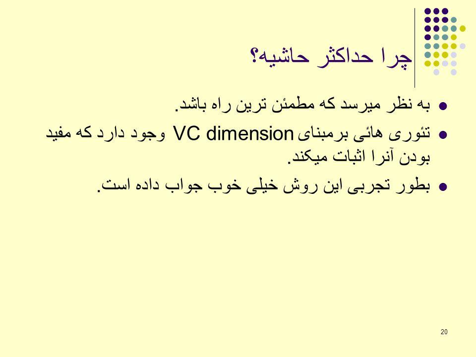 20 چرا حداکثر حاشیه؟ به نظر میرسد که مطمئن ترین راه باشد. تئوری هائی برمبنای VC dimension وجود دارد که مفید بودن آنرا اثبات میکند. بطور تجربی این روش
