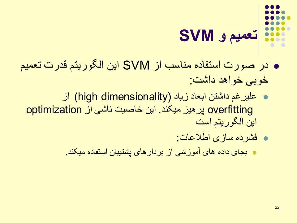 22 تعمیم و SVM در صورت استفاده مناسب از SVM این الگوریتم قدرت تعمیم خوبی خواهد داشت: علیرغم داشتن ابعاد زیاد (high dimensionality) از overfitting پرهی