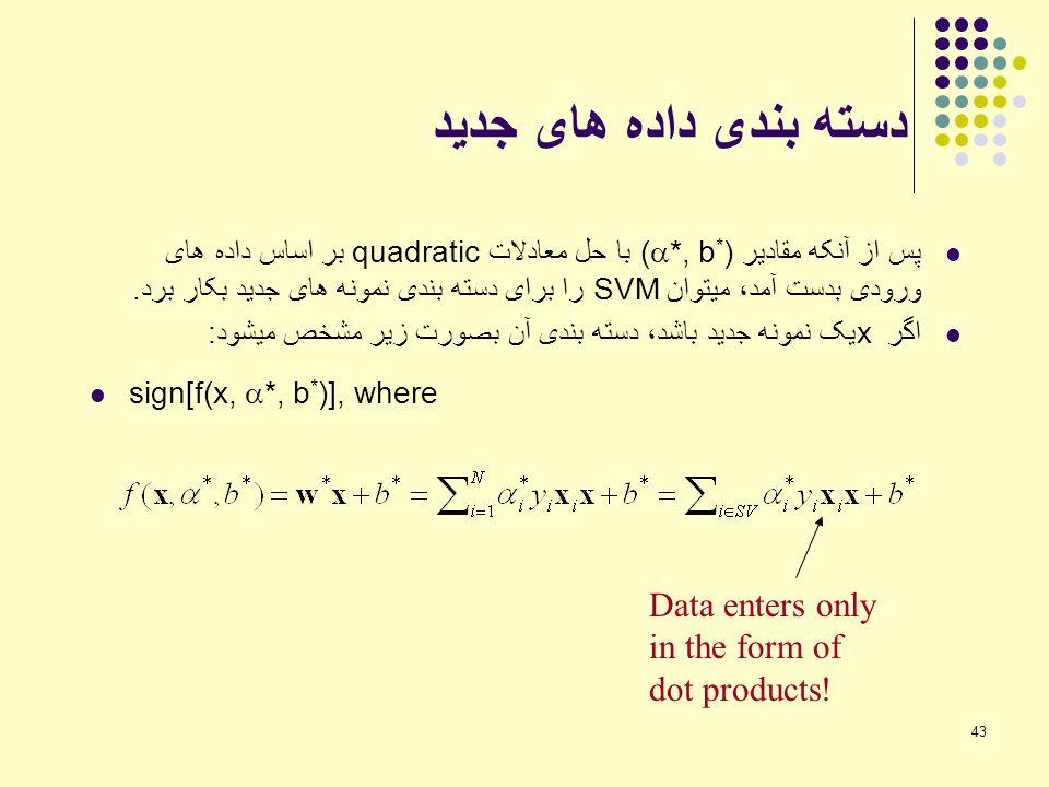 43 دسته بندی داده های جدید پس از آنکه مقادیر (  *, b * ) با حل معادلات quadratic بر اساس داده های ورودی بدست آمد، میتوان SVM را برای دسته بندی نمونه
