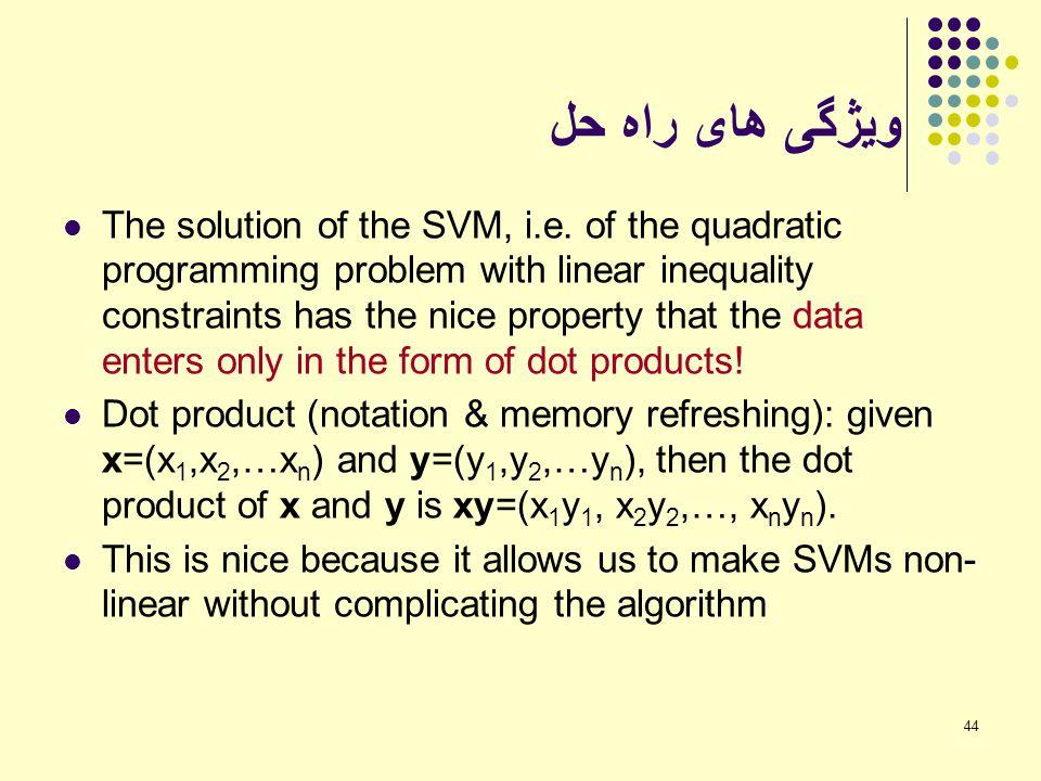 44 ویژگی های راه حل The solution of the SVM, i.e. of the quadratic programming problem with linear inequality constraints has the nice property that t