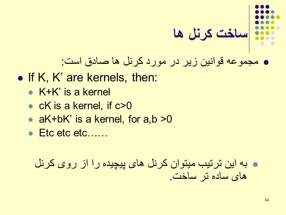 64 ساخت کرنل ها مجموعه قوانین زیر در مورد کرنل ها صادق است: If K, K' are kernels, then: K+K' is a kernel cK is a kernel, if c>0 aK+bK' is a kernel, fo