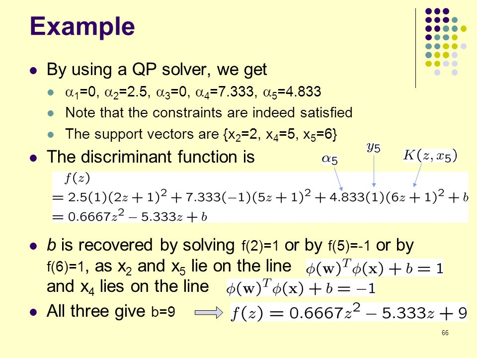 66 Example By using a QP solver, we get  1 =0,  2 =2.5,  3 =0,  4 =7.333,  5 =4.833 Note that the constraints are indeed satisfied The support ve