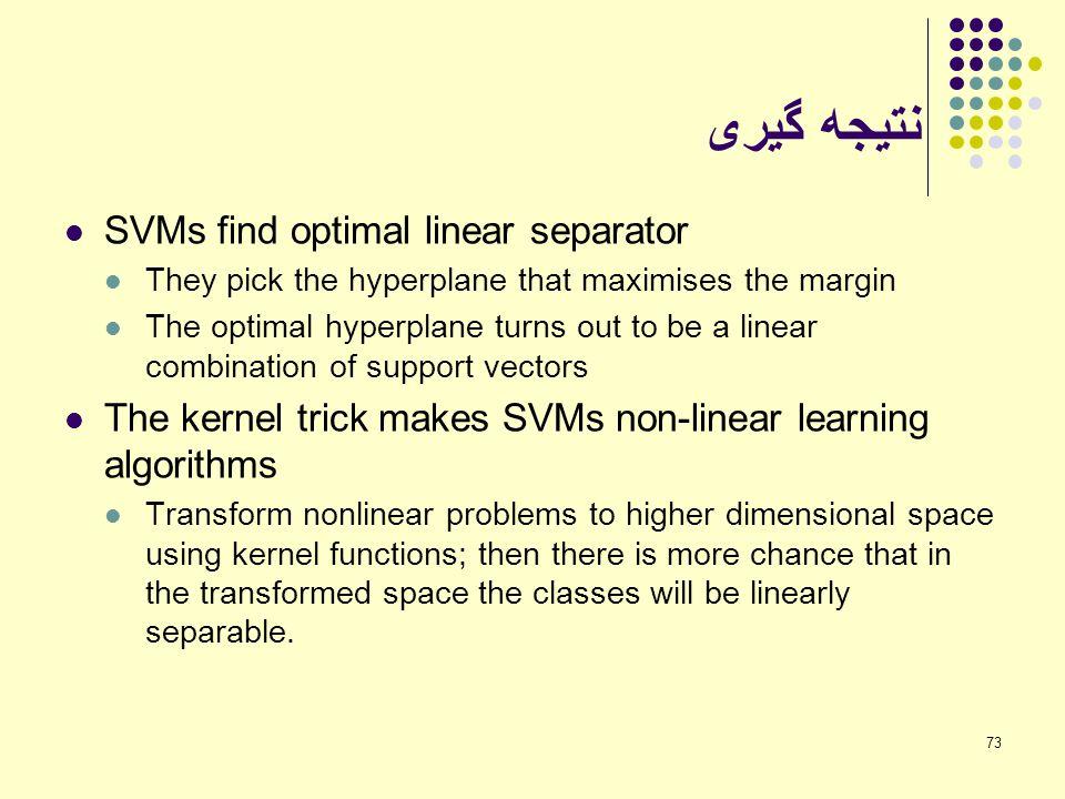 73 نتیجه گیری SVMs find optimal linear separator They pick the hyperplane that maximises the margin The optimal hyperplane turns out to be a linear co