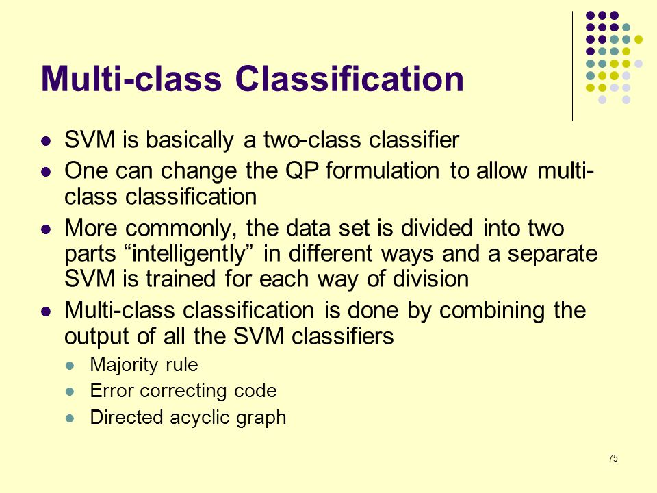 75 Multi-class Classification SVM is basically a two-class classifier One can change the QP formulation to allow multi- class classification More comm