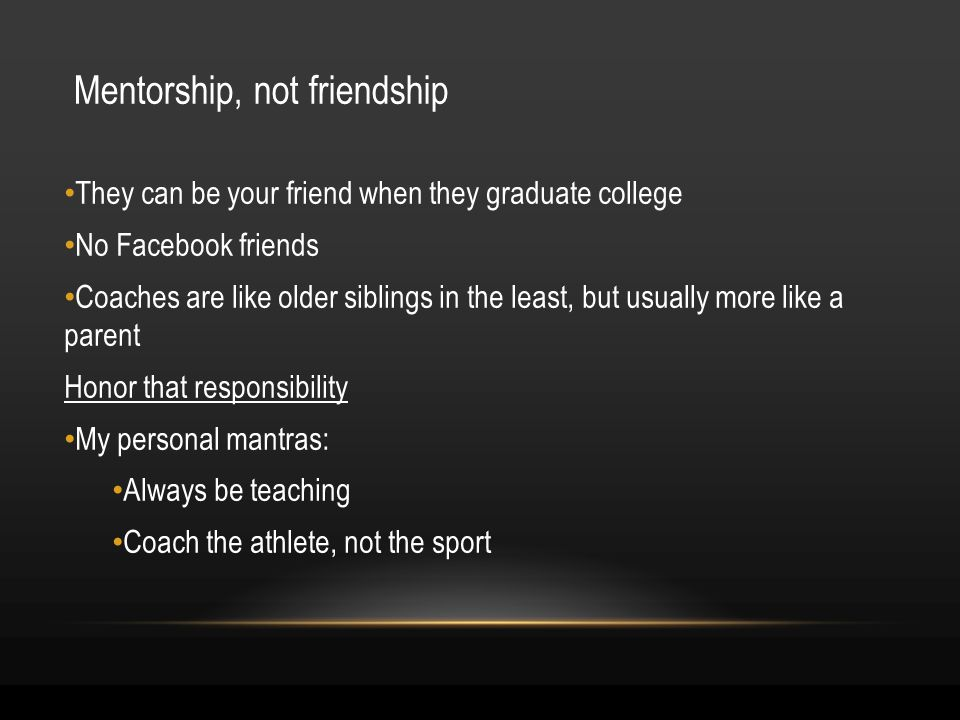 Mentorship, not friendship They can be your friend when they graduate college No Facebook friends Coaches are like older siblings in the least, but usually more like a parent Honor that responsibility My personal mantras: Always be teaching Coach the athlete, not the sport