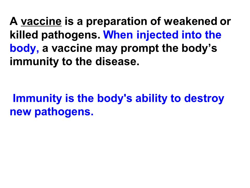 A vaccine is a preparation of weakened or killed pathogens. When injected into the body, a vaccine may prompt the body's immunity to the disease. Immu