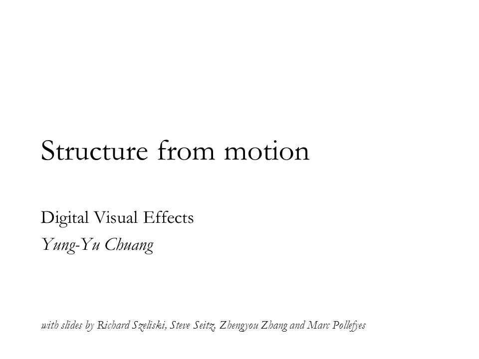 Structure from motion Digital Visual Effects Yung-Yu Chuang with slides by Richard Szeliski, Steve Seitz, Zhengyou Zhang and Marc Pollefyes