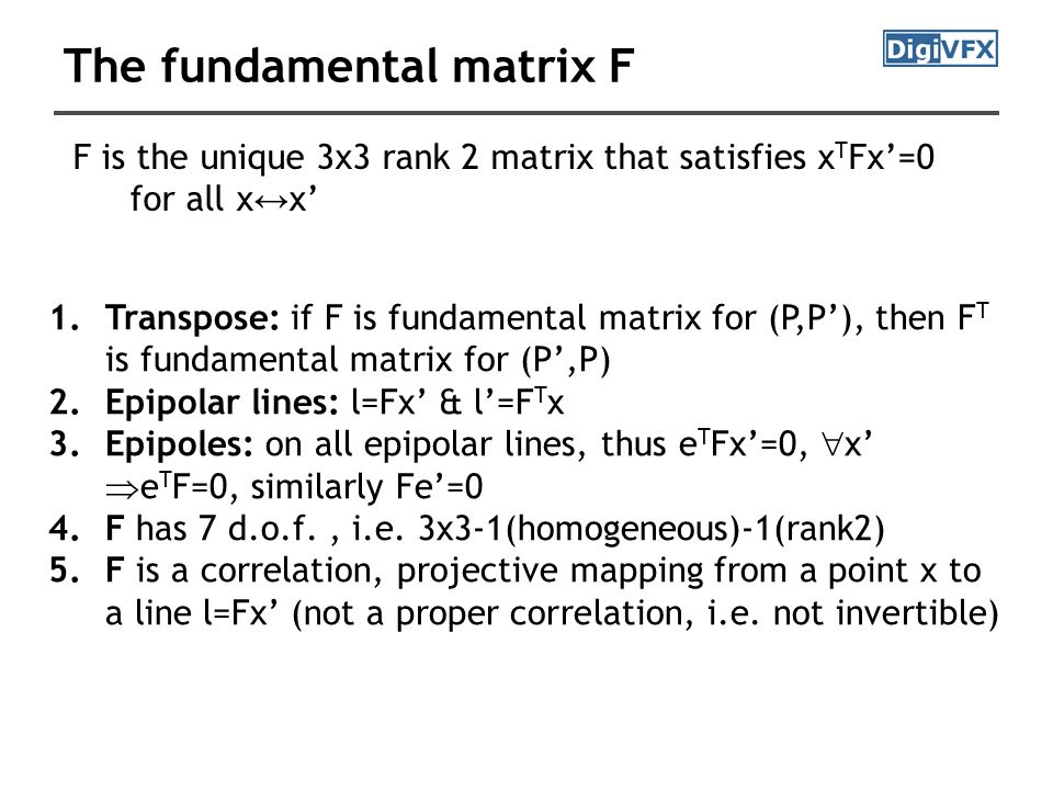 F is the unique 3x3 rank 2 matrix that satisfies x T Fx'=0 for all x ↔ x' 1.Transpose: if F is fundamental matrix for (P,P'), then F T is fundamental matrix for (P',P) 2.Epipolar lines: l=Fx' & l'=F T x 3.Epipoles: on all epipolar lines, thus e T Fx'=0,  x'  e T F=0, similarly Fe'=0 4.F has 7 d.o.f., i.e.
