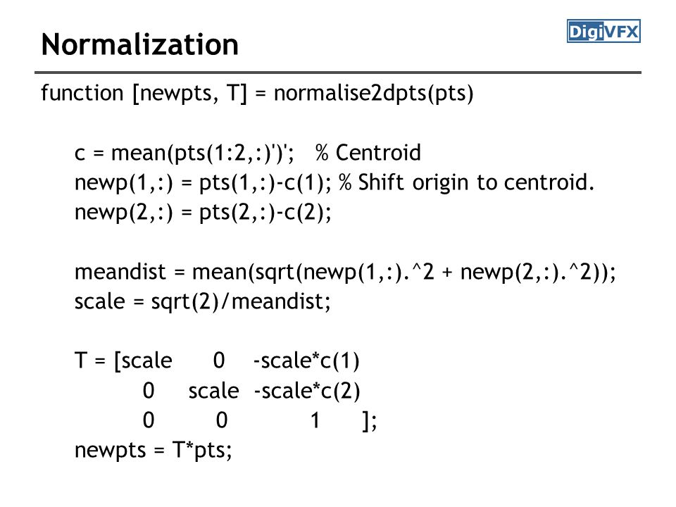 Normalization function [newpts, T] = normalise2dpts(pts) c = mean(pts(1:2,:) ) ; % Centroid newp(1,:) = pts(1,:)-c(1); % Shift origin to centroid.