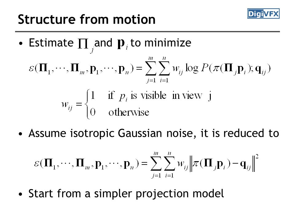 Structure from motion Estimate and to minimize Assume isotropic Gaussian noise, it is reduced to Start from a simpler projection model