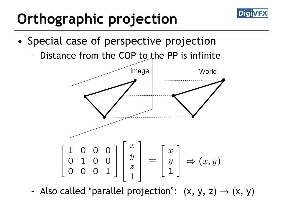 Orthographic projection Special case of perspective projection –Distance from the COP to the PP is infinite –Also called parallel projection : (x, y, z) → (x, y) Image World