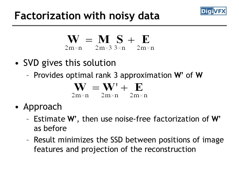Factorization with noisy data SVD gives this solution –Provides optimal rank 3 approximation W ' of W Approach –Estimate W ', then use noise-free factorization of W ' as before –Result minimizes the SSD between positions of image features and projection of the reconstruction