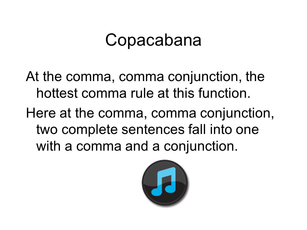 Copacabana At the comma, comma conjunction, the hottest comma rule at this function. Here at the comma, comma conjunction, two complete sentences fall
