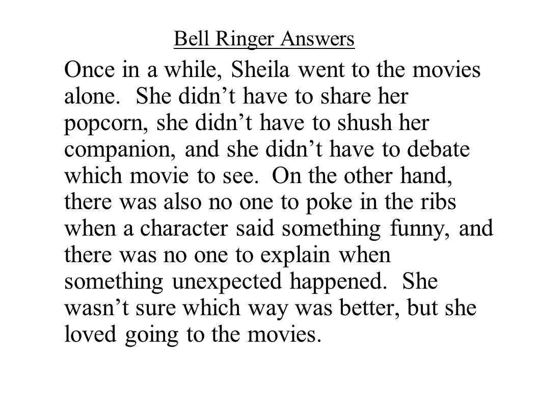 Bell Ringer Answers Once in a while, Sheila went to the movies alone. She didn't have to share her popcorn, she didn't have to shush her companion, an