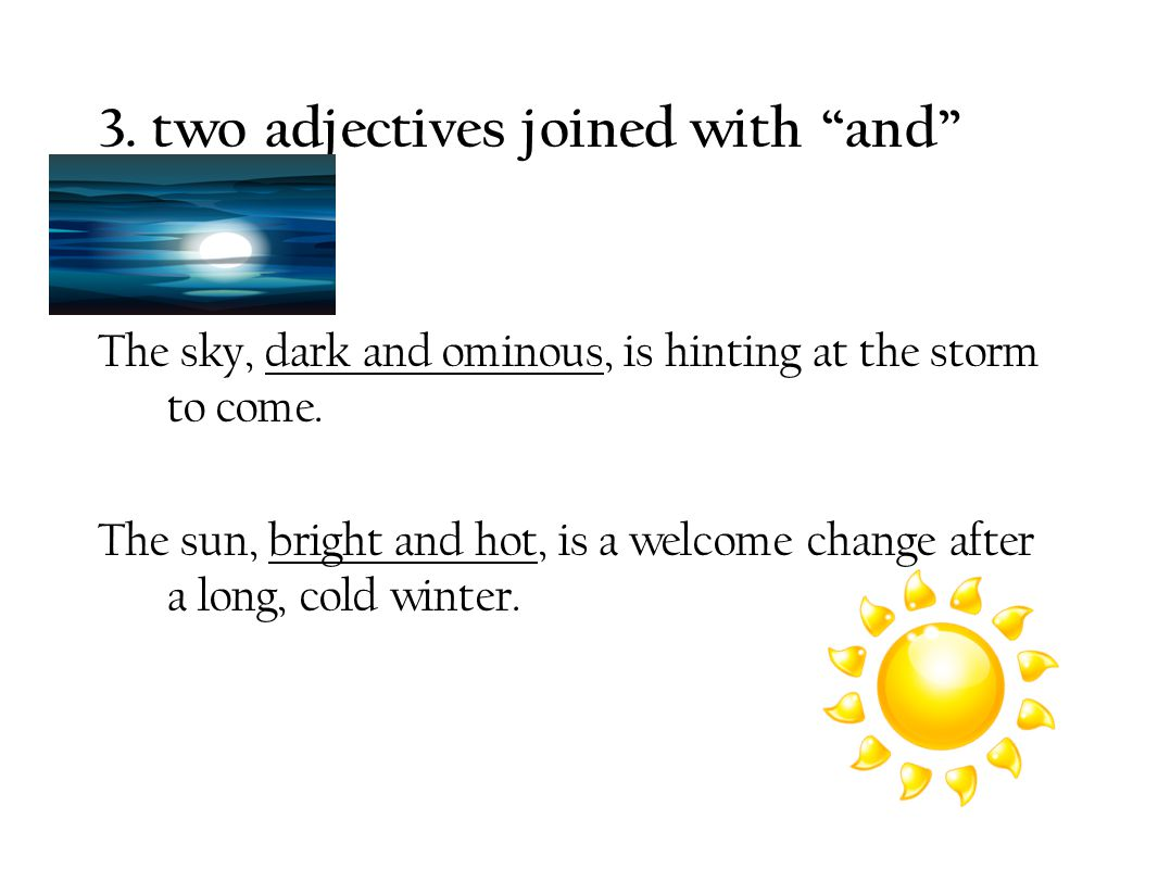 """3. two adjectives joined with """"and"""" Ex.: The sky, dark and ominous, is hinting at the storm to come. The sun, bright and hot, is a welcome change afte"""