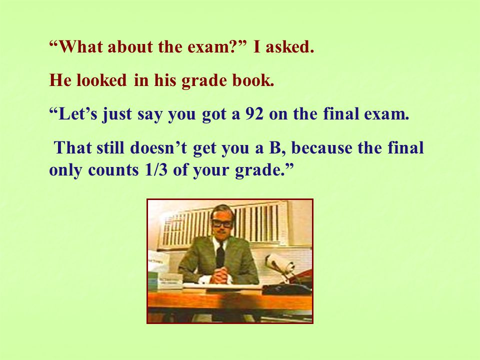 What about the exam I asked. He looked in his grade book.