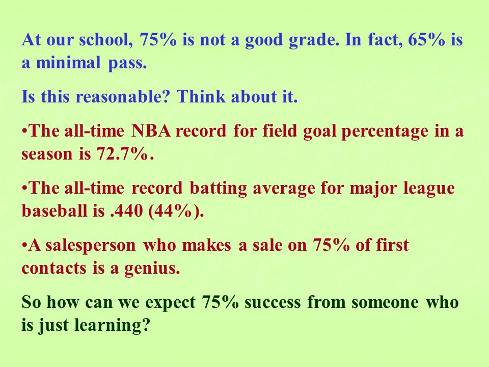 At our school, 75% is not a good grade. In fact, 65% is a minimal pass. Is this reasonable? Think about it. The all-time NBA record for field goal per
