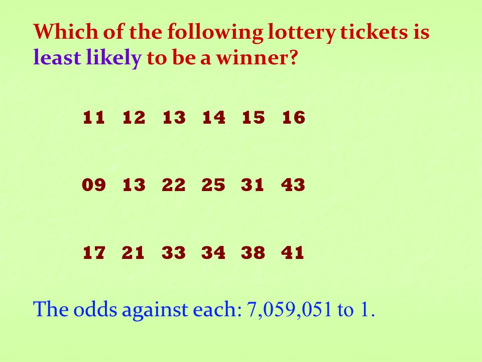 Which of the following lottery tickets is least likely to be a winner? 11 12 13 14 15 16 09 13 22 25 31 43 17 21 33 34 38 41 The odds against each: 7,