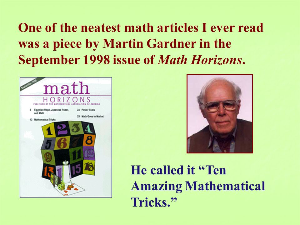 One of the neatest math articles I ever read was a piece by Martin Gardner in the September 1998 issue of Math Horizons.