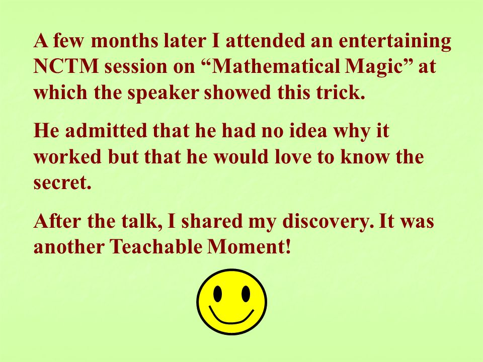 A few months later I attended an entertaining NCTM session on Mathematical Magic at which the speaker showed this trick.