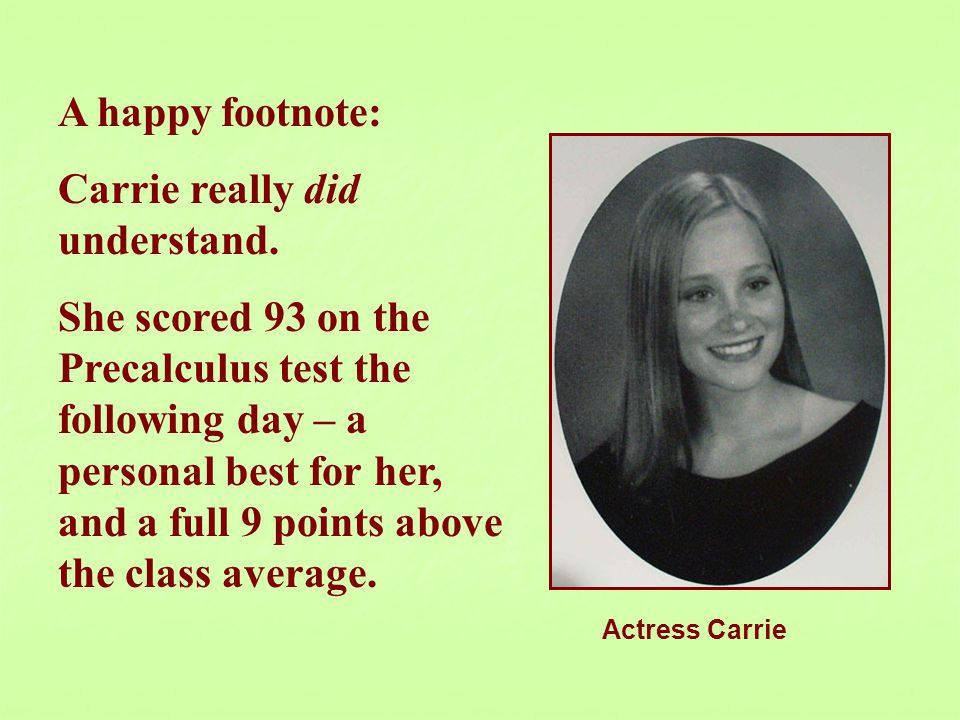A happy footnote: Carrie really did understand. She scored 93 on the Precalculus test the following day – a personal best for her, and a full 9 points