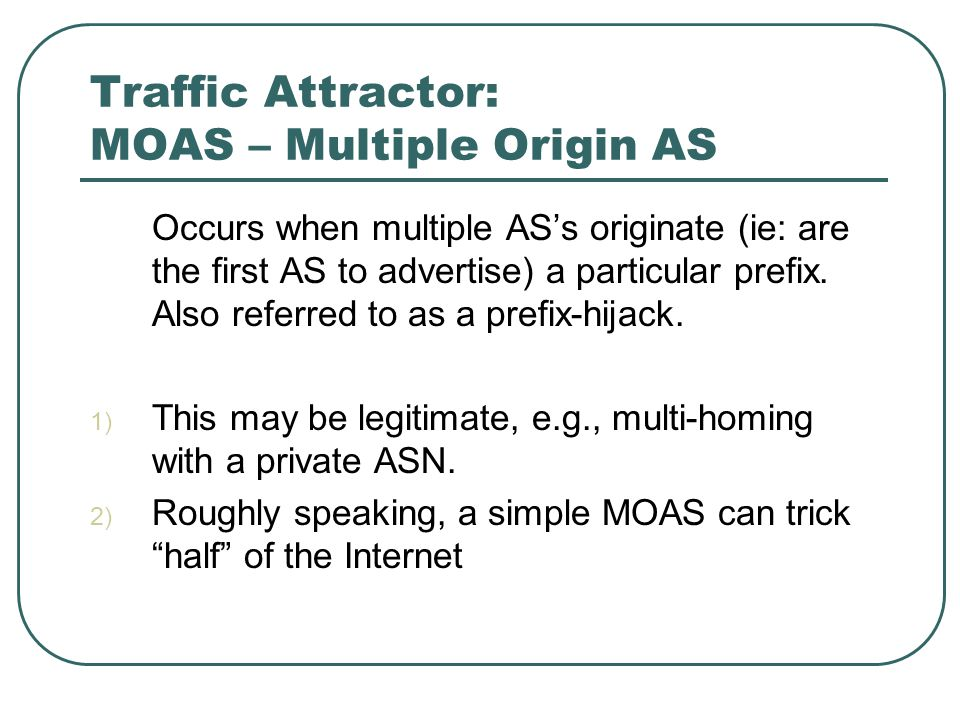 Traffic Attractor: MOAS – Multiple Origin AS Occurs when multiple AS's originate (ie: are the first AS to advertise) a particular prefix.