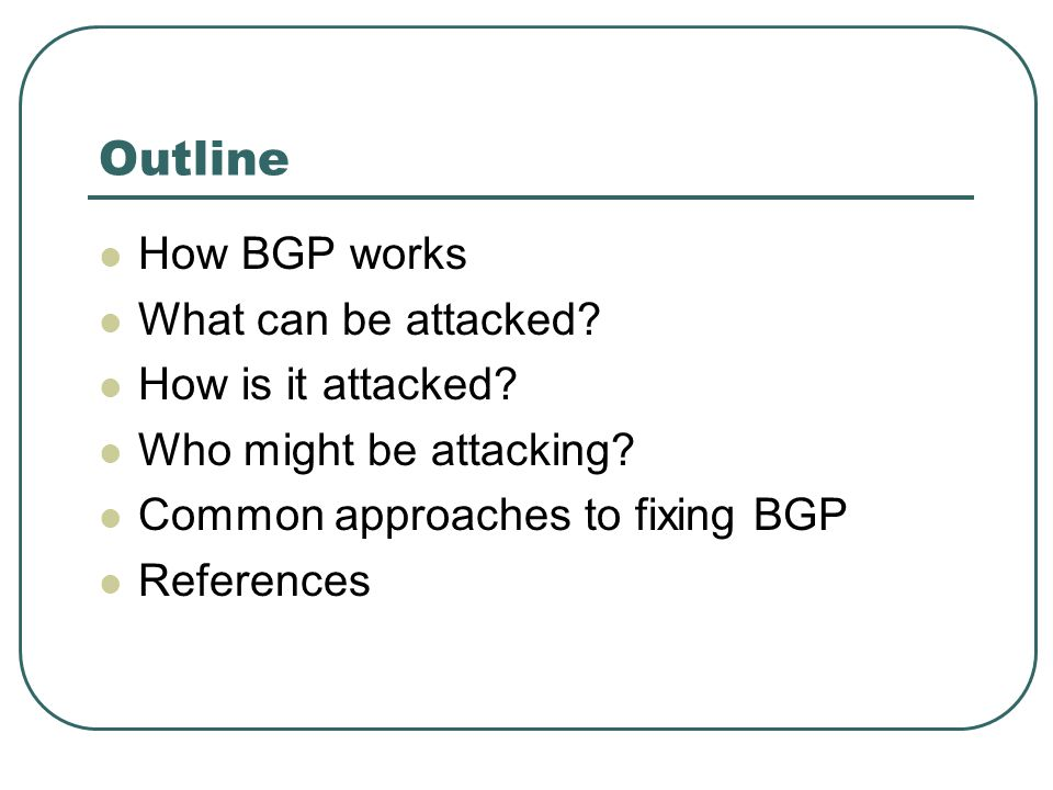 Outline How BGP works What can be attacked. How is it attacked.