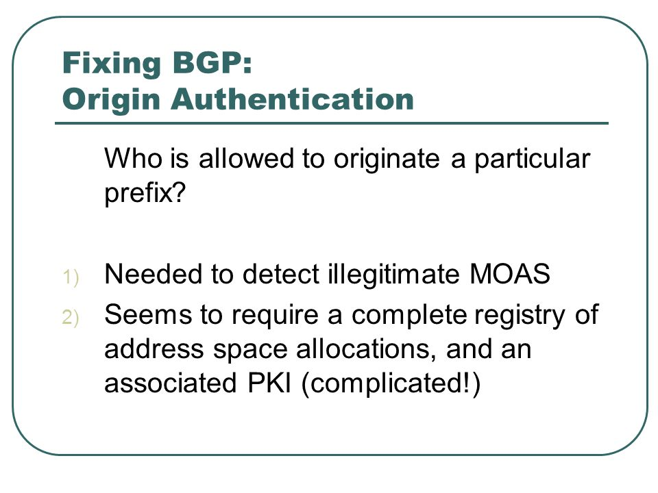 Fixing BGP: Origin Authentication Who is allowed to originate a particular prefix.