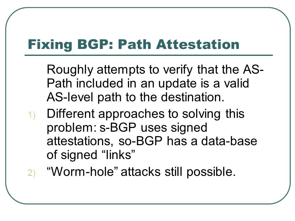 Fixing BGP: Path Attestation Roughly attempts to verify that the AS- Path included in an update is a valid AS-level path to the destination.