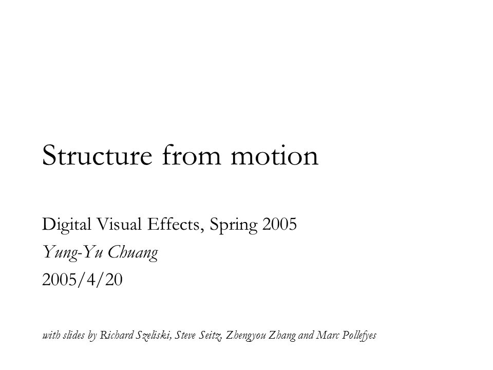 Structure from motion Digital Visual Effects, Spring 2005 Yung-Yu Chuang 2005/4/20 with slides by Richard Szeliski, Steve Seitz, Zhengyou Zhang and Marc Pollefyes
